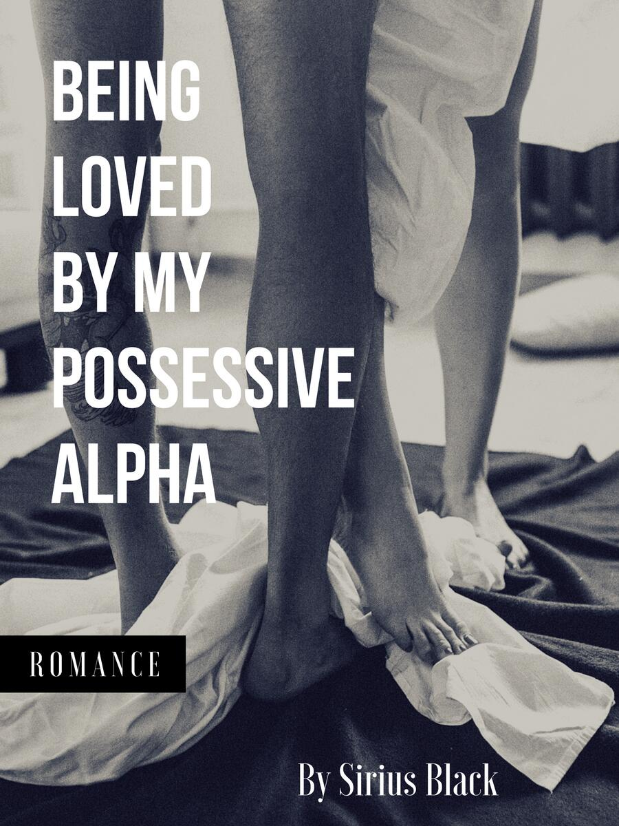 Being Loved by My Possessive Alpha
